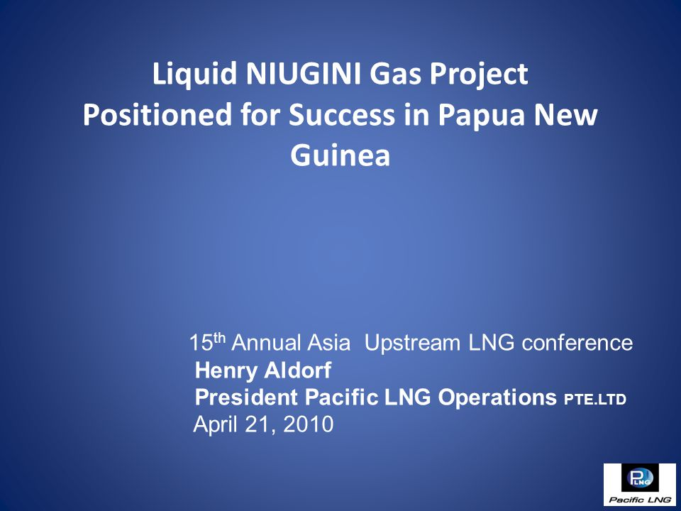 Liquid NIUGINI Gas Project Positioned for Success in Papua New Guinea 15 th Annual Asia Upstream LNG conference Henry Aldorf President Pacific LNG Operations PTE.LTD April 21, 2010