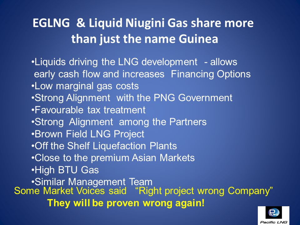 EGLNG & Liquid Niugini Gas share more than just the name Guinea Liquids driving the LNG development - allows early cash flow and increases Financing Options Low marginal gas costs Strong Alignment with the PNG Government Favourable tax treatment Strong Alignment among the Partners Brown Field LNG Project Off the Shelf Liquefaction Plants Close to the premium Asian Markets High BTU Gas Similar Management Team Some Market Voices said Right project wrong Company They will be proven wrong again!