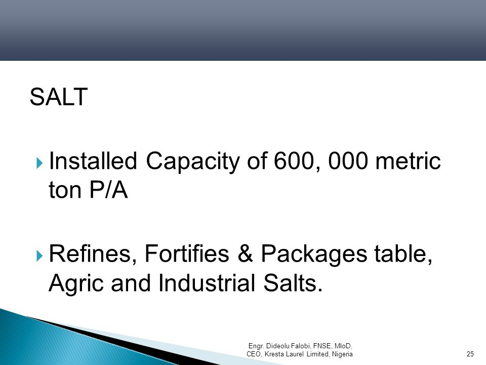 SALT  Installed Capacity of 600, 000 metric ton P/A  Refines, Fortifies & Packages table, Agric and Industrial Salts. Engr. Dideolu Falobi, FNSE, MI
