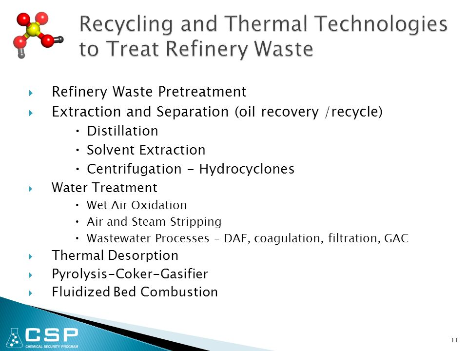 11  Refinery Waste Pretreatment  Extraction and Separation (oil recovery /recycle)  Distillation  Solvent Extraction  Centrifugation - Hydrocyclones  Water Treatment  Wet Air Oxidation  Air and Steam Stripping  Wastewater Processes – DAF, coagulation, filtration, GAC  Thermal Desorption  Pyrolysis-Coker-Gasifier  Fluidized Bed Combustion