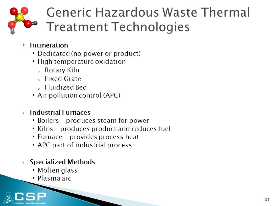 35 Generic Hazardous Waste Thermal Treatment Technologies ‣ Incineration Dedicated (no power or product) High temperature oxidation o Rotary Kiln o Fixed Grate o Fluidized Bed Air pollution control (APC)  Industrial Furnaces Boilers – produces steam for power Kilns – produces product and reduces fuel Furnace – provides process heat APC part of industrial process  Specialized Methods Molten glass Plasma arc