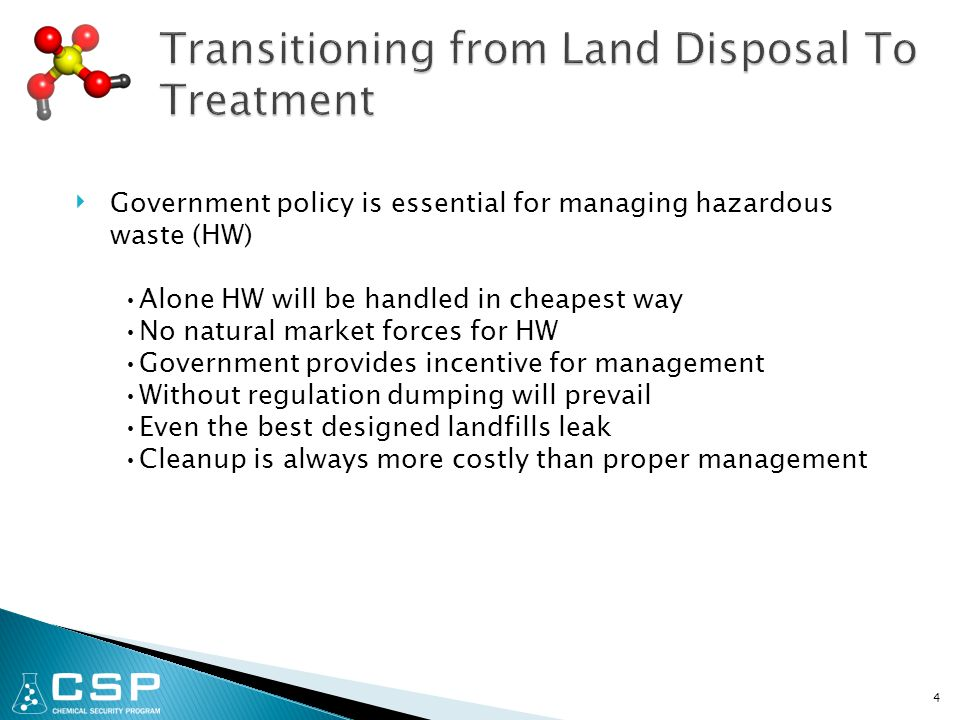 4 ‣ Government policy is essential for managing hazardous waste (HW) Alone HW will be handled in cheapest way No natural market forces for HW Government provides incentive for management Without regulation dumping will prevail Even the best designed landfills leak Cleanup is always more costly than proper management