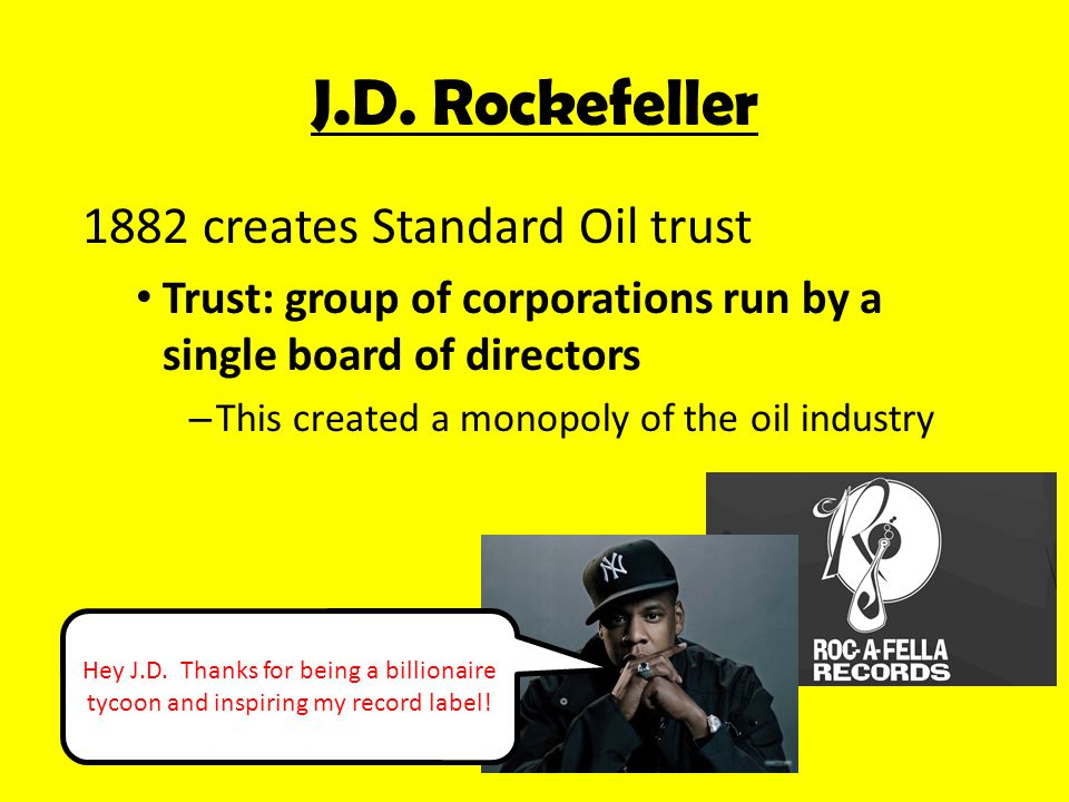 1882 creates Standard Oil trust Trust: group of corporations run by a single board of directors – This created a monopoly of the oil industry J.D.