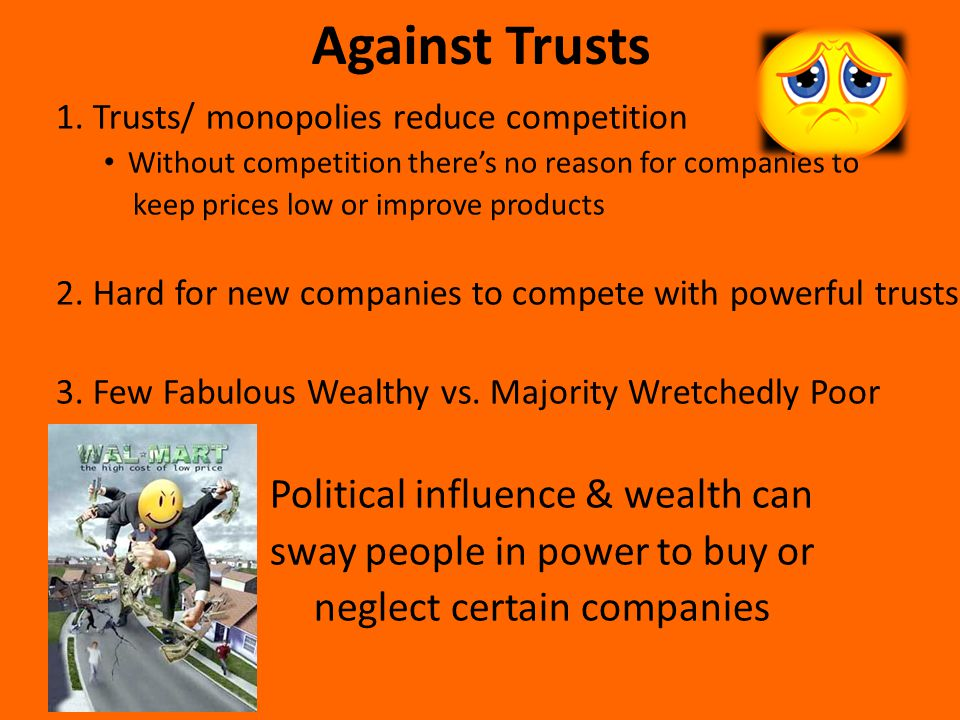 1. Trusts/ monopolies reduce competition Without competition there's no reason for companies to keep prices low or improve products 2. Hard for new co