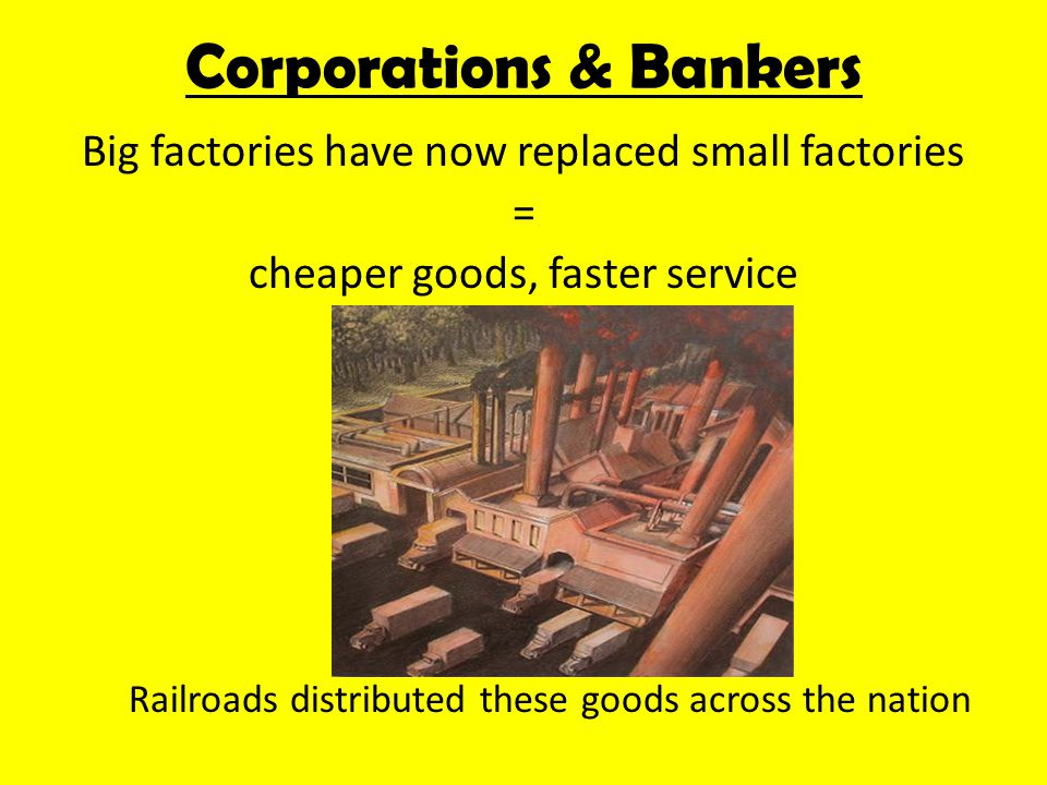 Now that a few large companies were running major industries, they needed capital CAPITAL: money for investment that a company uses to buy raw materials, pay workers & cover shipping/ advertising costs Corporations & Bankers