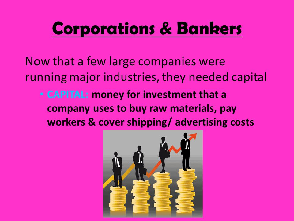 To raise capital, expanding businesses became corporations CORPORATION: business owned by investors Sells STOCK: shares in the business to investors, or stockholders This $$ can be used to build a new factory or buy machines Corporations & Bankers