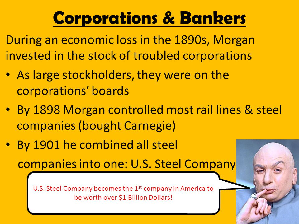 During an economic loss in the 1890s, Morgan invested in the stock of troubled corporations As large stockholders, they were on the corporations' boards By 1898 Morgan controlled most rail lines & steel companies (bought Carnegie) By 1901 he combined all steel companies into one: U.S.