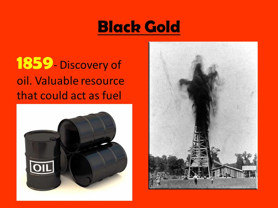 Black Gold 1859 - Discovery of oil. Valuable resource that could act as fuel