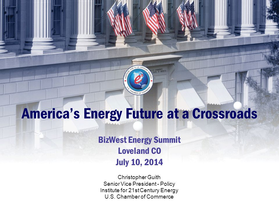 America's Energy Future at a Crossroads BizWest Energy Summit Loveland CO July 10, 2014 Christopher Guith Senior Vice President - Policy Institute for 21st Century Energy U.S.