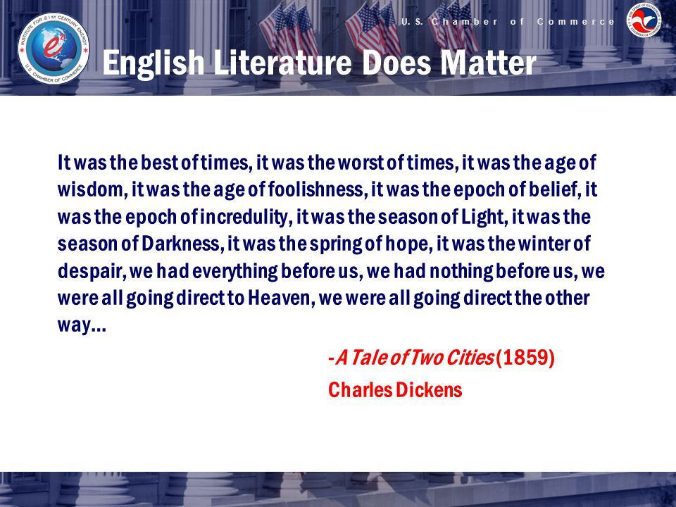 English Literature Does Matter It was the best of times, it was the worst of times, it was the age of wisdom, it was the age of foolishness, it was the epoch of belief, it was the epoch of incredulity, it was the season of Light, it was the season of Darkness, it was the spring of hope, it was the winter of despair, we had everything before us, we had nothing before us, we were all going direct to Heaven, we were all going direct the other way… -A Tale of Two Cities (1859) Charles Dickens