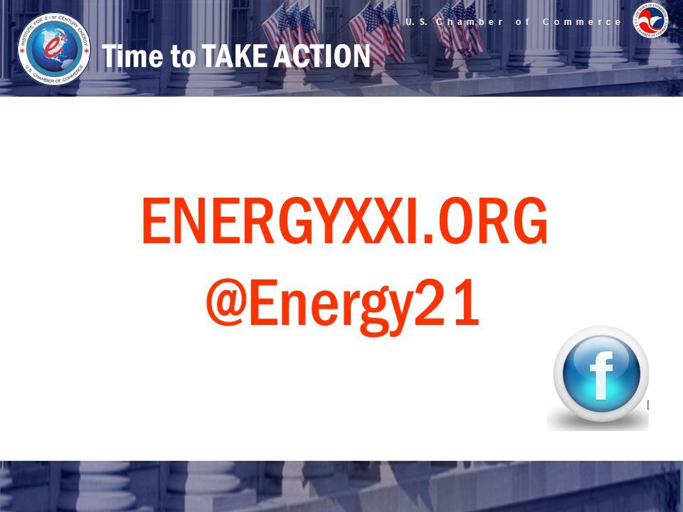 U. S. C h a m b e r o f C o m m e r c e Time to TAKE ACTION ENERGYXXI.ORG @Energy21
