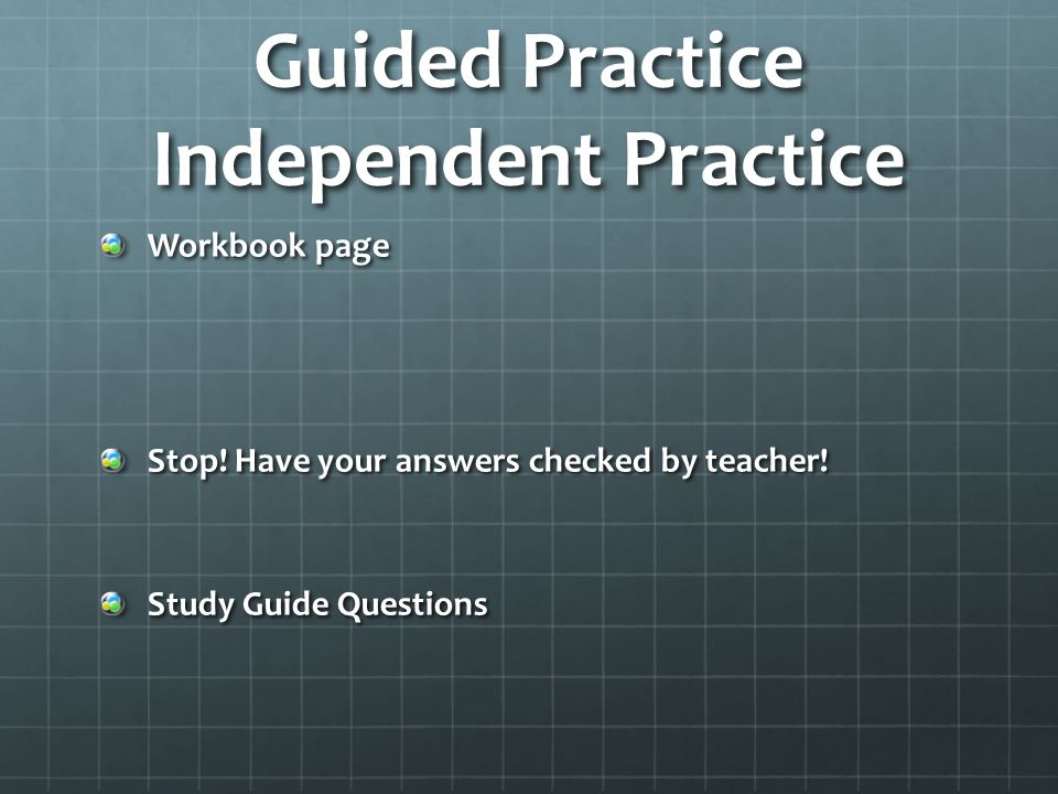 Guided Practice Independent Practice Workbook page Stop! Have your answers checked by teacher! Study Guide Questions
