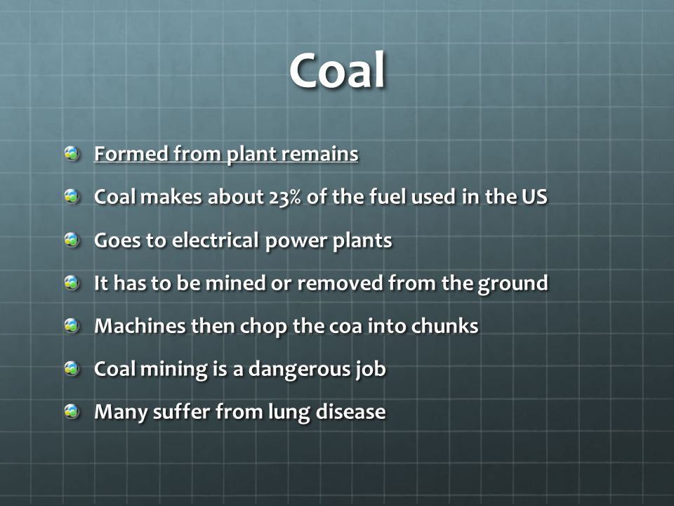 Coal Formed from plant remains Coal makes about 23% of the fuel used in the US Goes to electrical power plants It has to be mined or removed from the