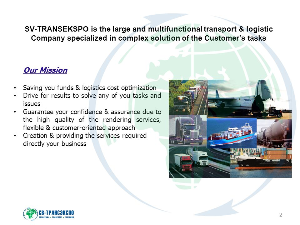 2 SV-TRANSEKSPO is the large and multifunctional transport & logistic Company specialized in complex solution of the Customer's tasks Our Mission Saving you funds & logistics cost optimization Drive for results to solve any of you tasks and issues Guarantee your confidence & assurance due to the high quality of the rendering services, flexible & customer-oriented approach Creation & providing the services required directly your business