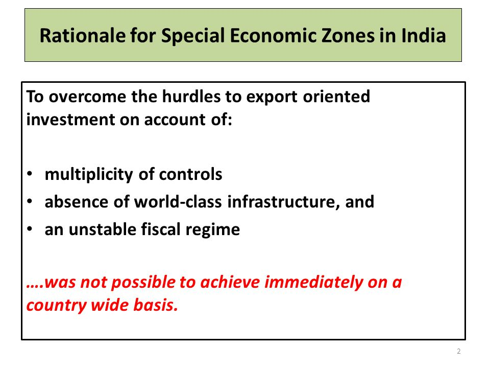 Rationale for Special Economic Zones in India To overcome the hurdles to export oriented investment on account of: multiplicity of controls absence of