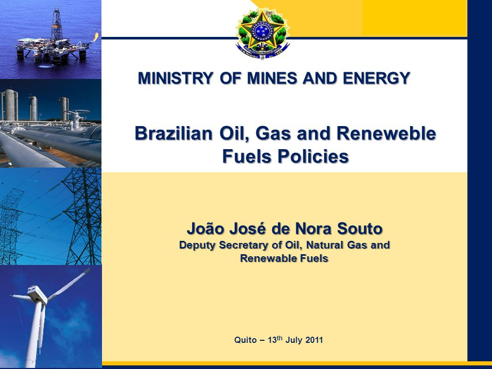 Ministry of Mines and Energy Secretariat of Energy Planning and Development – SPE Brazilian Oil & Gas Policies  Ensure the supply of oil and natural gas  Transform Brazil into a net exporter of oil and its derivatives  Develop the national industry of suppliers of goods and services for the oil sector  Auctions for Oil Exploration Blocks  Realization of Round 11 in Concession System  Realization of Round 1 in Production Sharing Regime  Local Content Policy  Ensure that investments in the development of hydrocarbon production in Brazil result in sustainable growth and competitiveness of domestic industry  Natural Gas Sector  Regulation of the Natural Gas Act  Formulation of the Plan for Expansion of Pipeline Network - PEMAT  Assessing the PRE-SALT potential