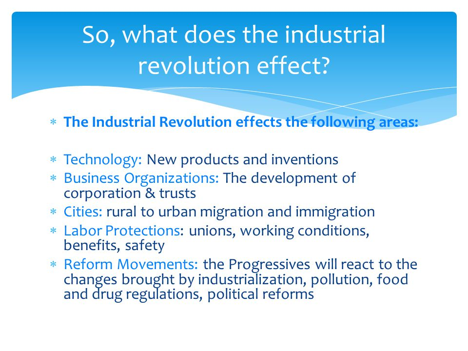  The Industrial Revolution effects the following areas:  Technology: New products and inventions  Business Organizations: The development of corporation & trusts  Cities: rural to urban migration and immigration  Labor Protections: unions, working conditions, benefits, safety  Reform Movements: the Progressives will react to the changes brought by industrialization, pollution, food and drug regulations, political reforms So, what does the industrial revolution effect?