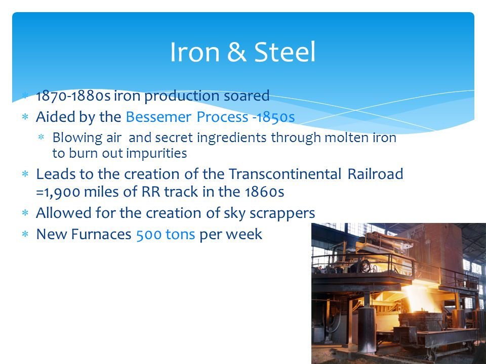  1870-1880s iron production soared  Aided by the Bessemer Process -1850s  Blowing air and secret ingredients through molten iron to burn out impuri