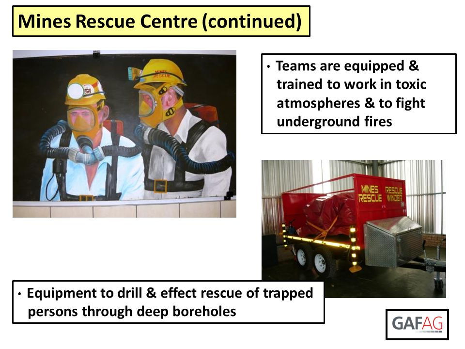 Mines Rescue Centre (continued) Teams are equipped & trained to work in toxic atmospheres & to fight underground fires Equipment to drill & effect res