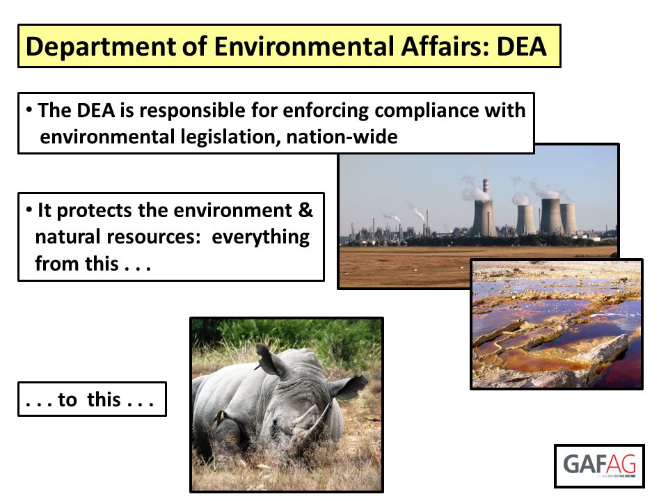 Department of Environmental Affairs: DEA The DEA is responsible for enforcing compliance with environmental legislation, nation-wide It protects the e