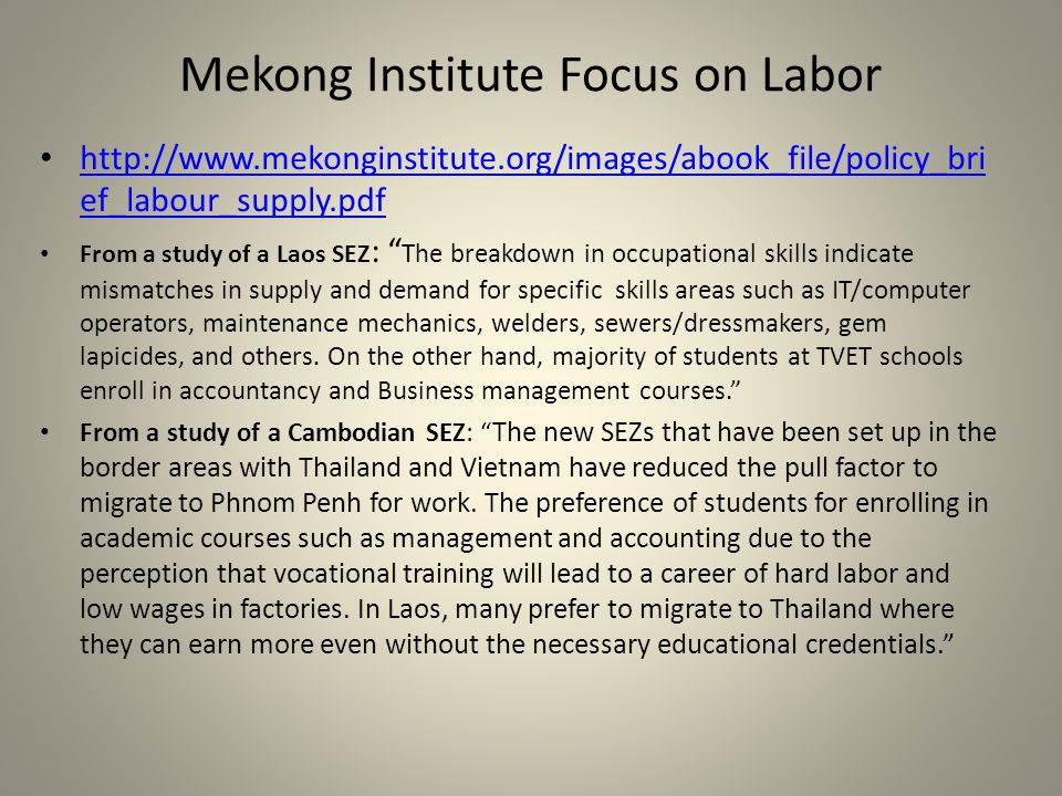 Mekong Institute Focus on Labor http://www.mekonginstitute.org/images/abook_file/policy_bri ef_labour_supply.pdf http://www.mekonginstitute.org/images/abook_file/policy_bri ef_labour_supply.pdf From a study of a Laos SEZ : The breakdown in occupational skills indicate mismatches in supply and demand for specific skills areas such as IT/computer operators, maintenance mechanics, welders, sewers/dressmakers, gem lapicides, and others.