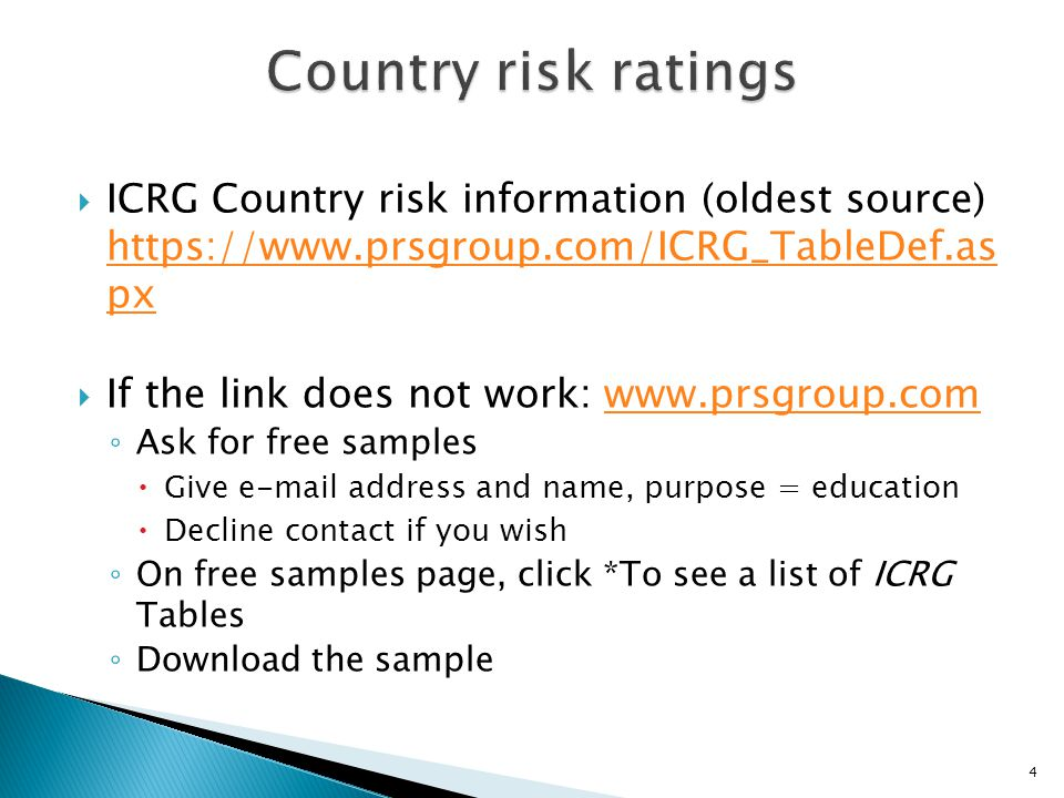  ICRG Country risk information (oldest source) https://www.prsgroup.com/ICRG_TableDef.as px https://www.prsgroup.com/ICRG_TableDef.as px  If the link does not work: www.prsgroup.comwww.prsgroup.com ◦ Ask for free samples  Give e-mail address and name, purpose = education  Decline contact if you wish ◦ On free samples page, click *To see a list of ICRG Tables ◦ Download the sample 4