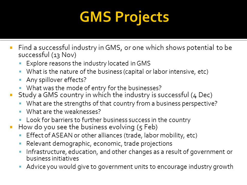  Find a successful industry in GMS, or one which shows potential to be successful (13 Nov)  Explore reasons the industry located in GMS  What is the nature of the business (capital or labor intensive, etc)  Any spillover effects.