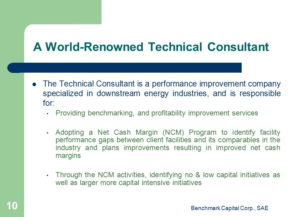 A World-Renowned Technical Consultant The Technical Consultant is a performance improvement company specialized in downstream energy industries, and is responsible for: Providing benchmarking, and profitability improvement services Adopting a Net Cash Margin (NCM) Program to identify facility performance gaps between client facilities and its comparables in the industry and plans improvements resulting in improved net cash margins Through the NCM activities, identifying no & low capital initiatives as well as larger more capital intensive initiatives Benchmark Capital Corp., SAE 10