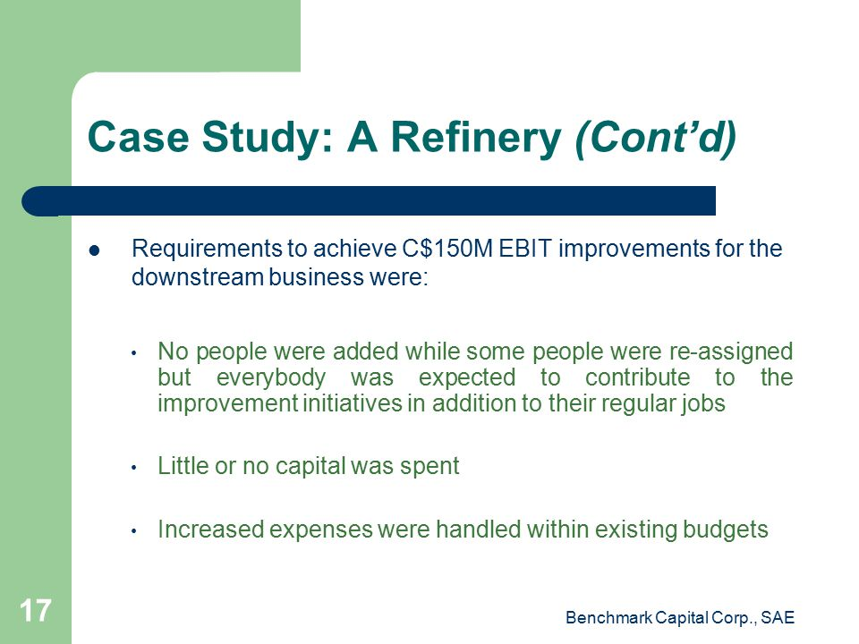 Case Study: A Refinery (Cont'd) Requirements to achieve C$150M EBIT improvements for the downstream business were: No people were added while some people were re-assigned but everybody was expected to contribute to the improvement initiatives in addition to their regular jobs Little or no capital was spent Increased expenses were handled within existing budgets Benchmark Capital Corp., SAE 17