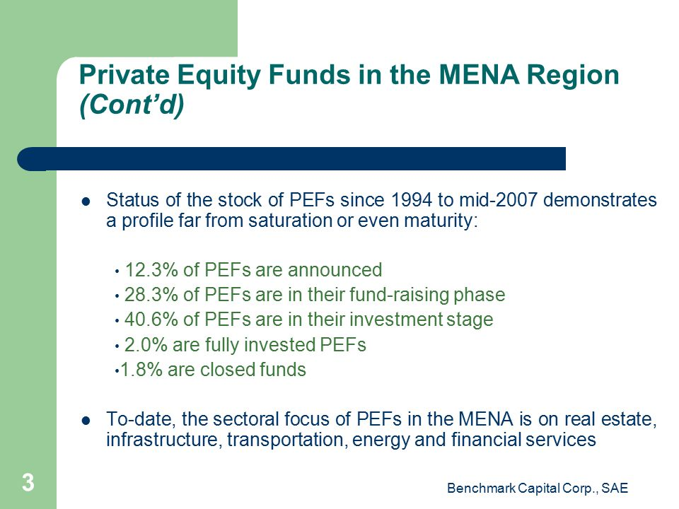 Private Equity Funds in the MENA Region (Cont'd) Status of the stock of PEFs since 1994 to mid-2007 demonstrates a profile far from saturation or even maturity: 12.3% of PEFs are announced 28.3% of PEFs are in their fund-raising phase 40.6% of PEFs are in their investment stage 2.0% are fully invested PEFs 1.8% are closed funds To-date, the sectoral focus of PEFs in the MENA is on real estate, infrastructure, transportation, energy and financial services Benchmark Capital Corp., SAE 3