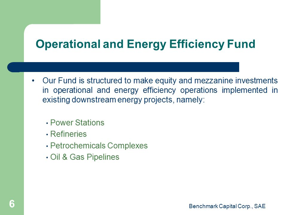Operational and Energy Efficiency Fund Our Fund is structured to make equity and mezzanine investments in operational and energy efficiency operations implemented in existing downstream energy projects, namely: Power Stations Refineries Petrochemicals Complexes Oil & Gas Pipelines Benchmark Capital Corp., SAE 6