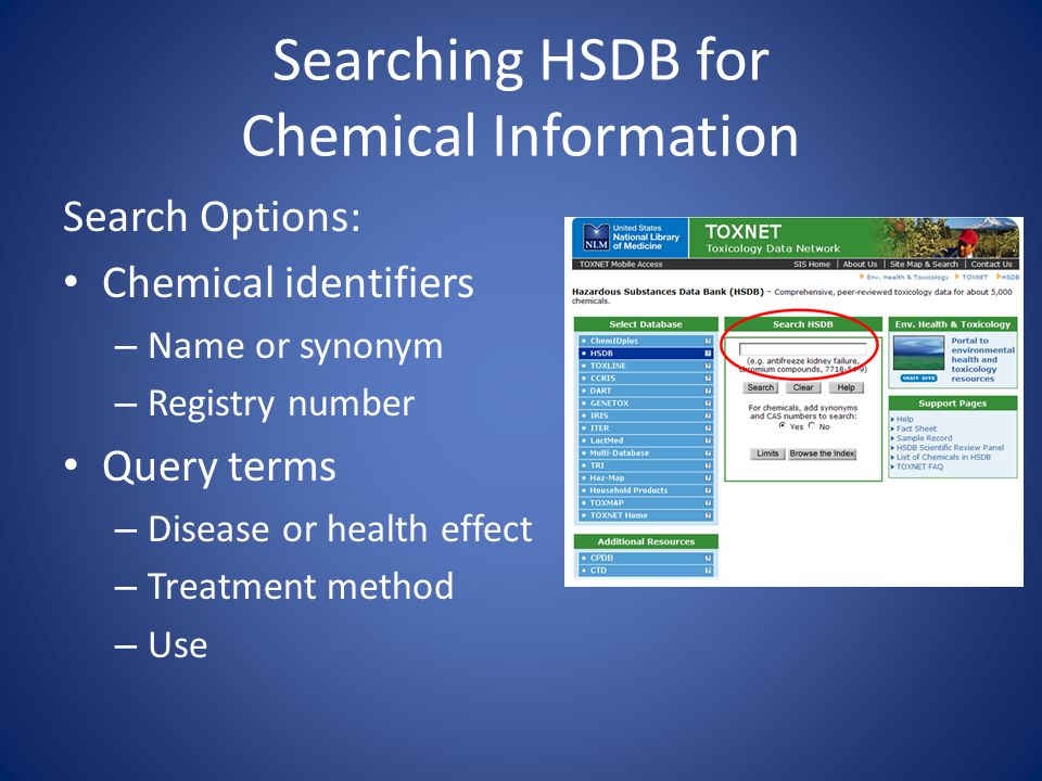 Searching HSDB for Chemical Information Search Options: Chemical identifiers – Name or synonym – Registry number Query terms – Disease or health effect – Treatment method – Use