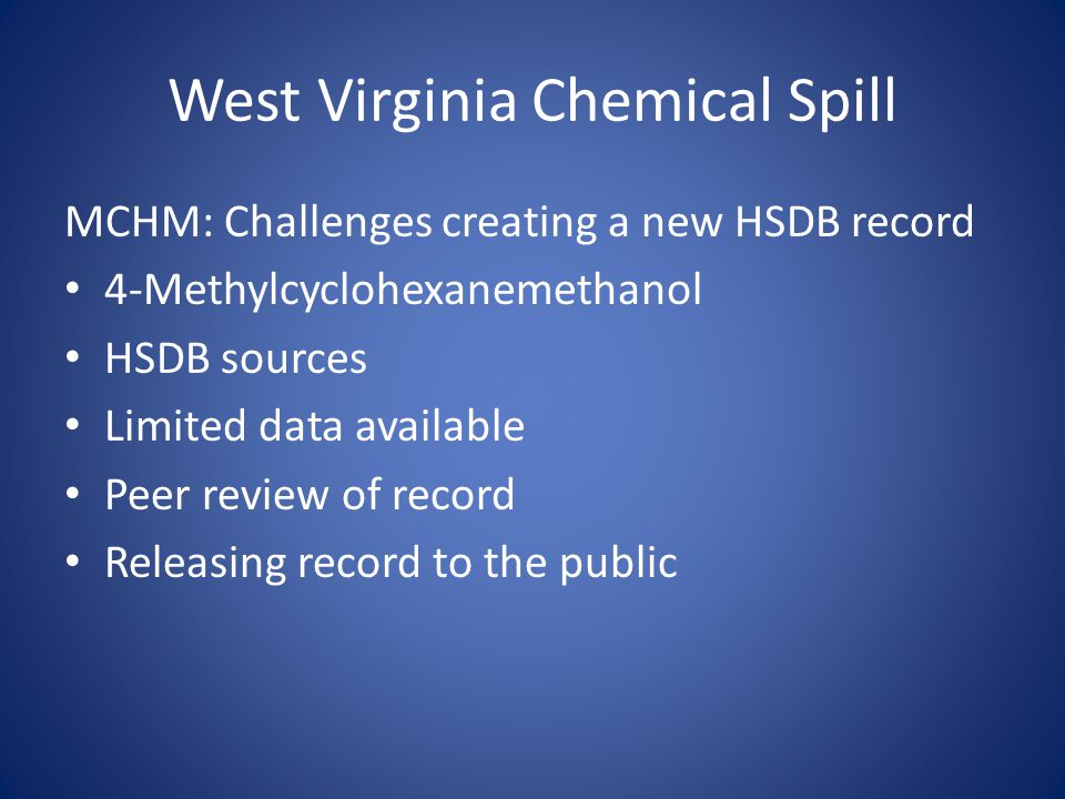 West Virginia Chemical Spill MCHM: Challenges creating a new HSDB record 4-Methylcyclohexanemethanol HSDB sources Limited data available Peer review of record Releasing record to the public
