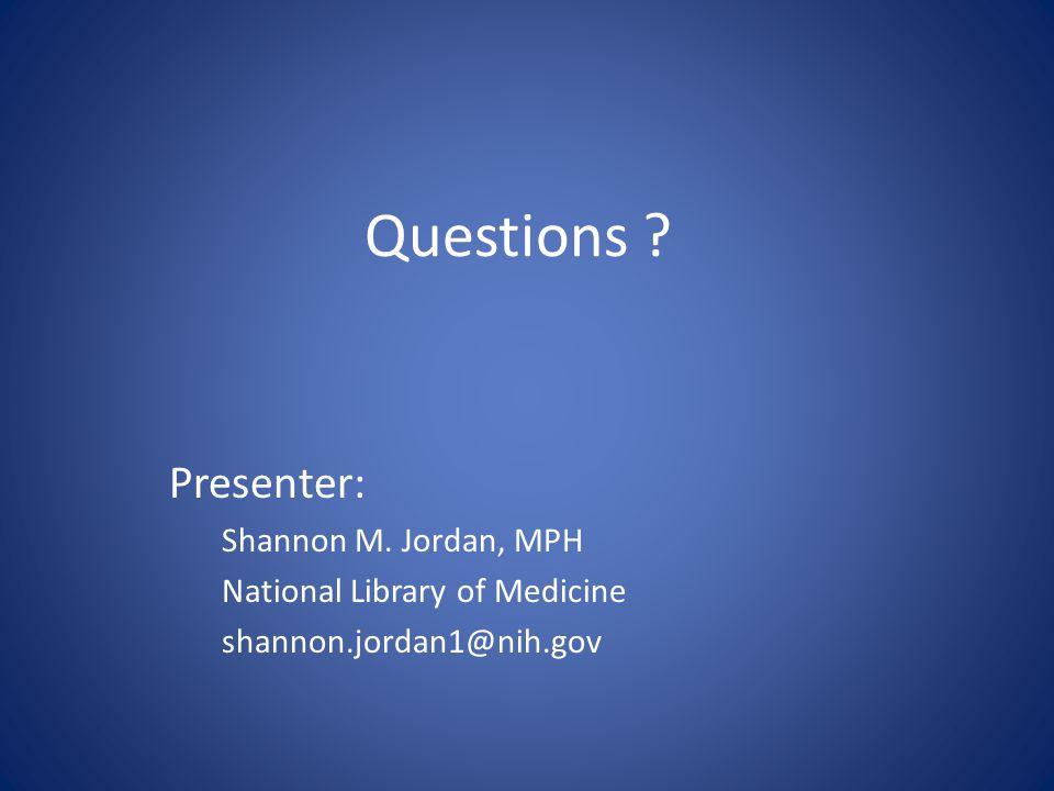 Questions ? Presenter: Shannon M. Jordan, MPH National Library of Medicine shannon.jordan1@nih.gov