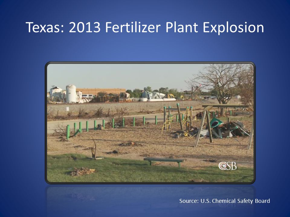 Texas: 2013 Fertilizer Plant Explosion Source: U.S. Chemical Safety Board