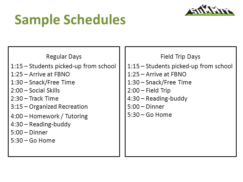 Sample Schedules Regular Days 1:15 – Students picked-up from school 1:25 – Arrive at FBNO 1:30 – Snack/Free Time 2:00 – Social Skills 2:30 – Track Time 3:15 – Organized Recreation 4:00 – Homework / Tutoring 4:30 – Reading-buddy 5:00 – Dinner 5:30 – Go Home Field Trip Days 1:15 – Students picked-up from school 1:25 – Arrive at FBNO 1:30 – Snack/Free Time 2:00 – Field Trip 4:30 – Reading-buddy 5:00 – Dinner 5:30 – Go Home