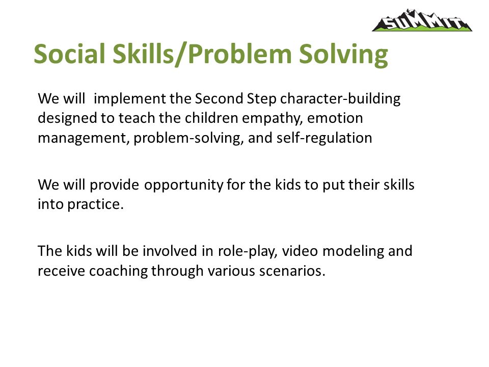 Social Skills/Problem Solving We will implement the Second Step character-building designed to teach the children empathy, emotion management, problem-solving, and self-regulation We will provide opportunity for the kids to put their skills into practice.