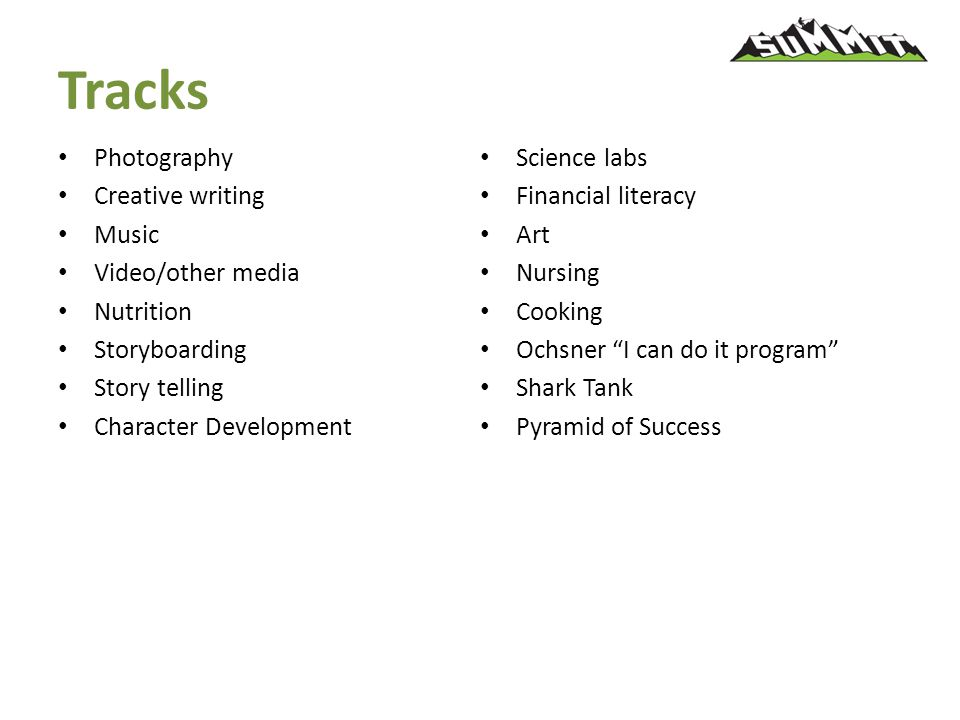 Tracks Photography Creative writing Music Video/other media Nutrition Storyboarding Story telling Character Development Science labs Financial literacy Art Nursing Cooking Ochsner I can do it program Shark Tank Pyramid of Success