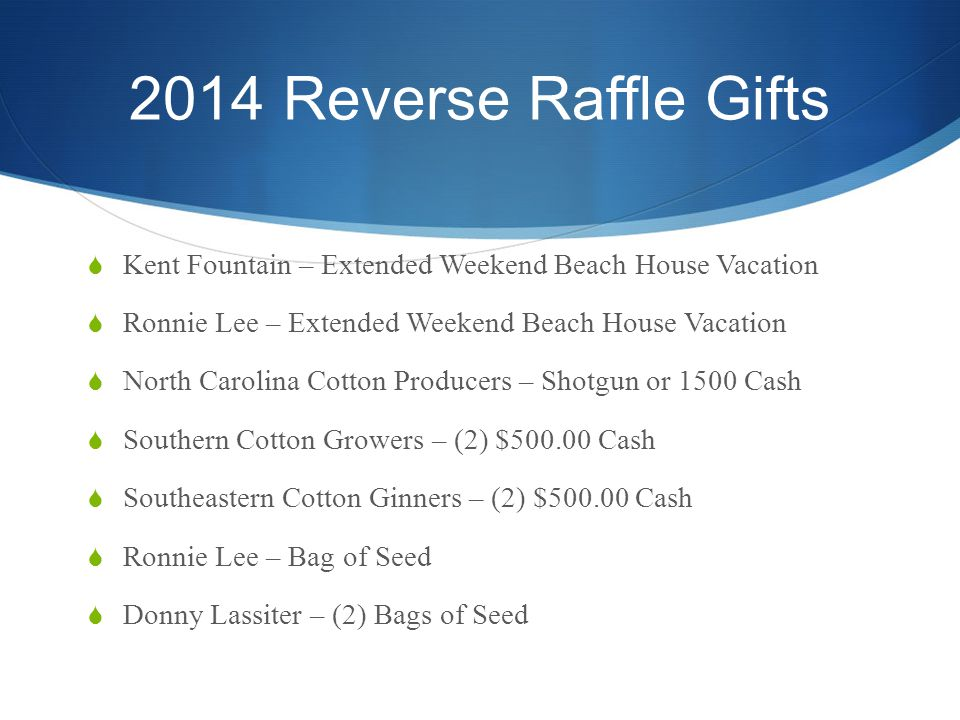 2014 Reverse Raffle Gifts  Kent Fountain – Extended Weekend Beach House Vacation  Ronnie Lee – Extended Weekend Beach House Vacation  North Carolina Cotton Producers – Shotgun or 1500 Cash  Southern Cotton Growers – (2) $500.00 Cash  Southeastern Cotton Ginners – (2) $500.00 Cash  Ronnie Lee – Bag of Seed  Donny Lassiter – (2) Bags of Seed