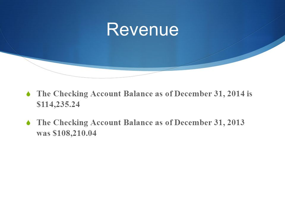 Revenue  The Checking Account Balance as of December 31, 2014 is $114,235.24  The Checking Account Balance as of December 31, 2013 was $108,210.04