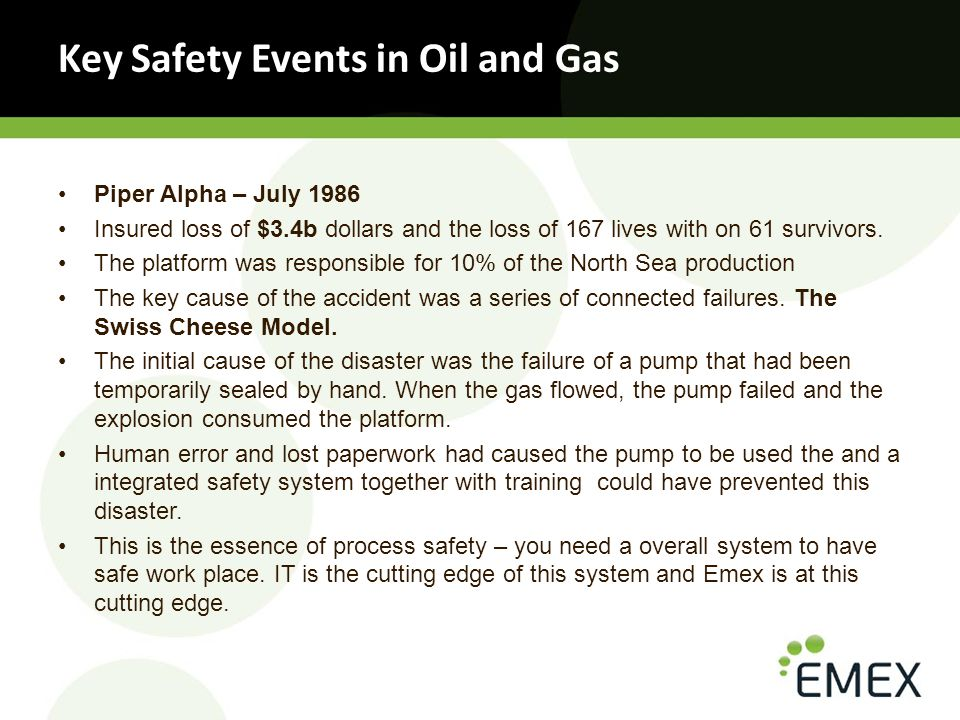Key Safety Events in Oil and Gas Piper Alpha – July 1986 Insured loss of $3.4b dollars and the loss of 167 lives with on 61 survivors.