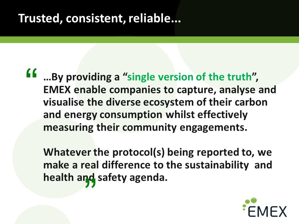 …By providing a single version of the truth , EMEX enable companies to capture, analyse and visualise the diverse ecosystem of their carbon and energy consumption whilst effectively measuring their community engagements.