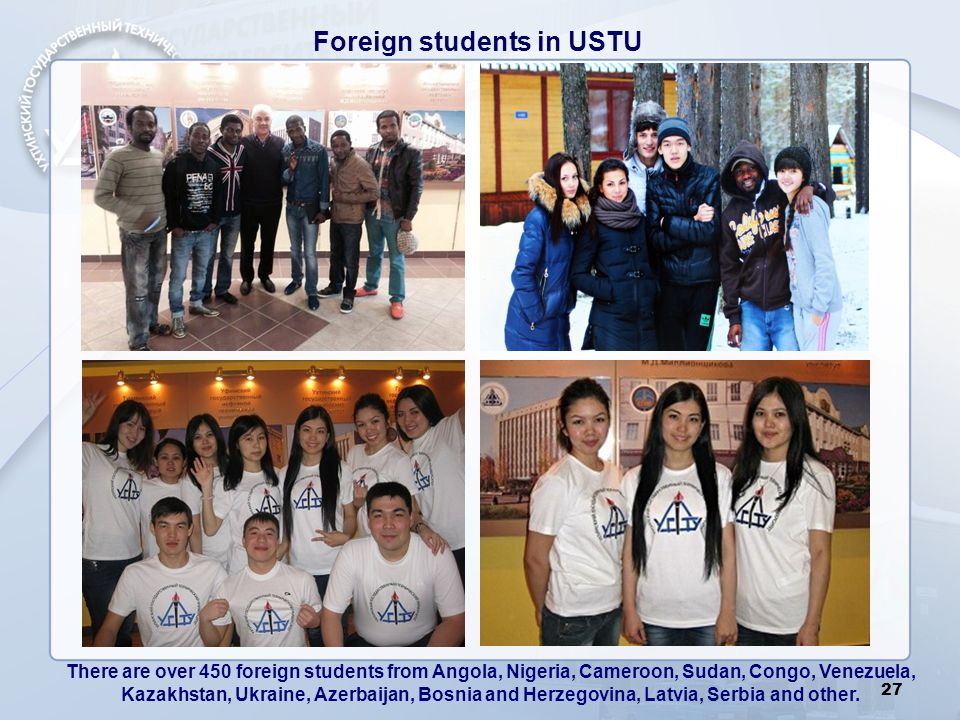 Foreign students in USTU 27 There are over 450 foreign students from Angola, Nigeria, Cameroon, Sudan, Congo, Venezuela, Kazakhstan, Ukraine, Azerbaij