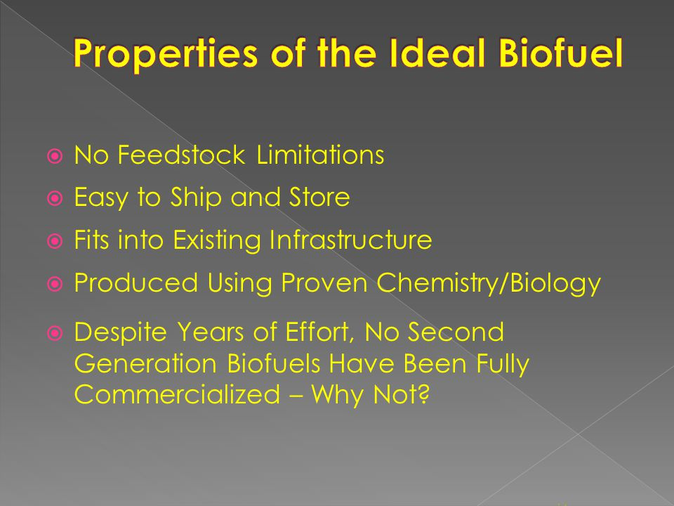  No Feedstock Limitations  Easy to Ship and Store  Fits into Existing Infrastructure  Produced Using Proven Chemistry/Biology  Despite Years of Effort, No Second Generation Biofuels Have Been Fully Commercialized – Why Not.