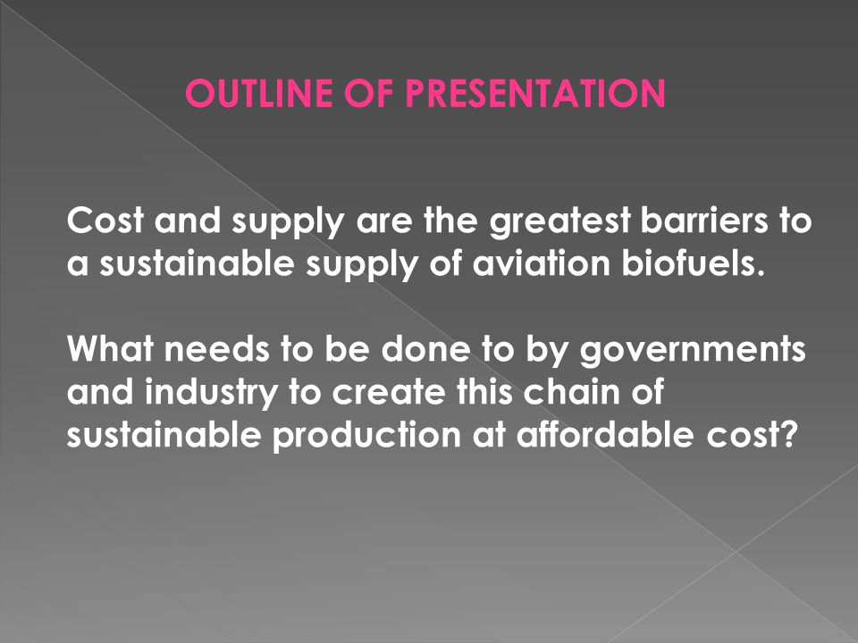OUTLINE OF PRESENTATION Cost and supply are the greatest barriers to a sustainable supply of aviation biofuels.