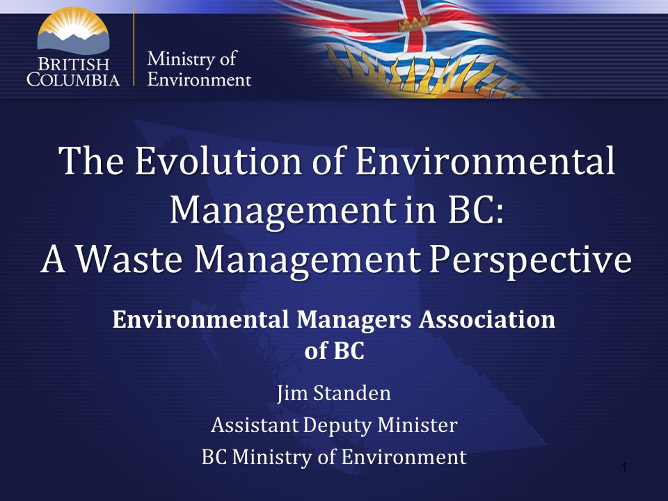 The Evolution of Environmental Management in BC: A Waste Management Perspective Environmental Managers Association of BC Jim Standen Assistant Deputy Minister BC Ministry of Environment 1
