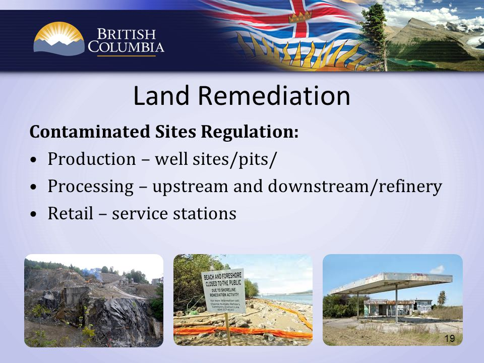 Land Remediation Contaminated Sites Regulation: Production – well sites/pits/ Processing – upstream and downstream/refinery Retail – service stations 19