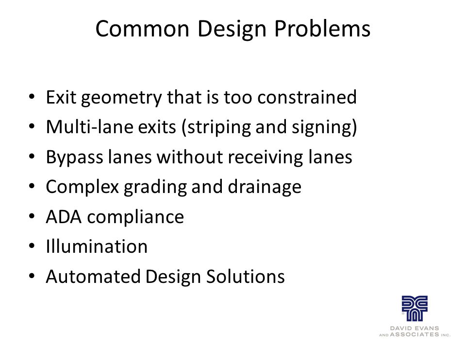 Common Design Problems Exit geometry that is too constrained Multi-lane exits (striping and signing) Bypass lanes without receiving lanes Complex grad