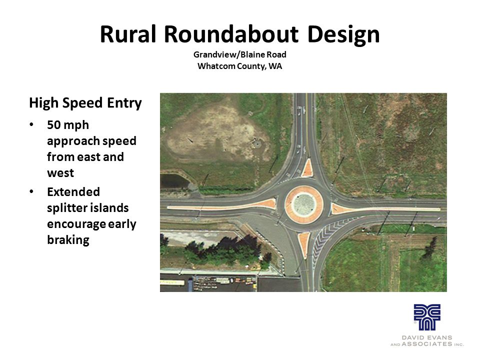 Rural Roundabout Design Grandview/Blaine Road Whatcom County, WA High Speed Entry 50 mph approach speed from east and west Extended splitter islands e
