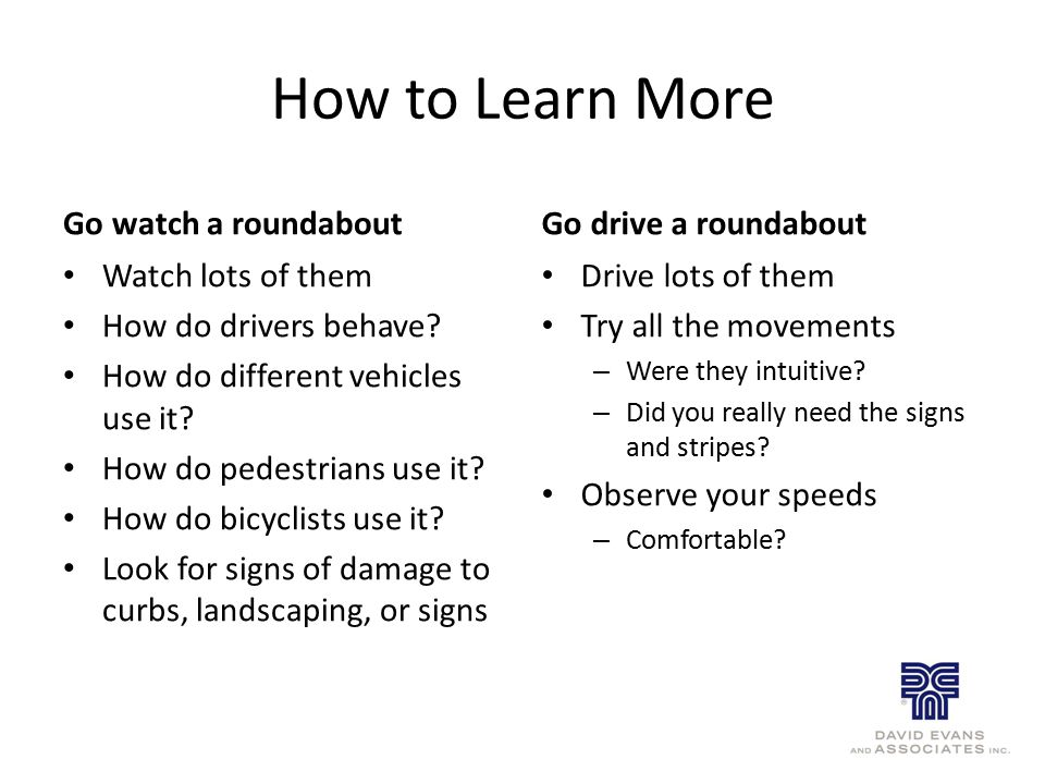 How to Learn More Go watch a roundabout Watch lots of them How do drivers behave? How do different vehicles use it? How do pedestrians use it? How do